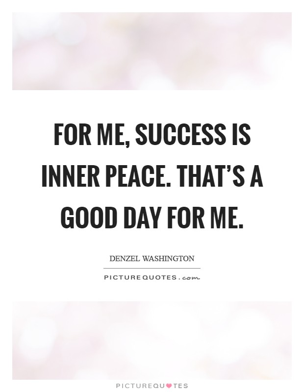 For me, success is inner peace. That's a good day for me Picture Quote #1