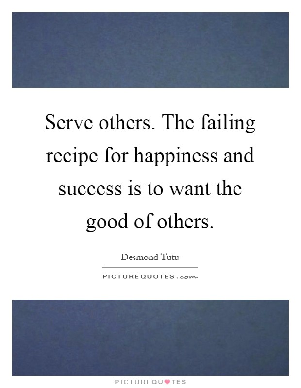 Serve others. The failing recipe for happiness and success is to want the good of others Picture Quote #1