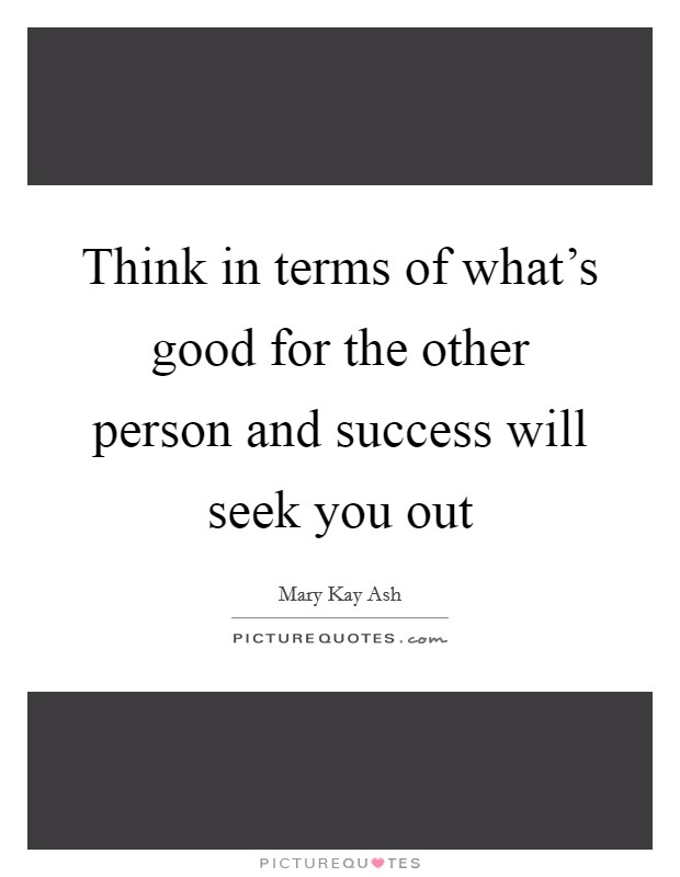 Think in terms of what's good for the other person and success will seek you out Picture Quote #1