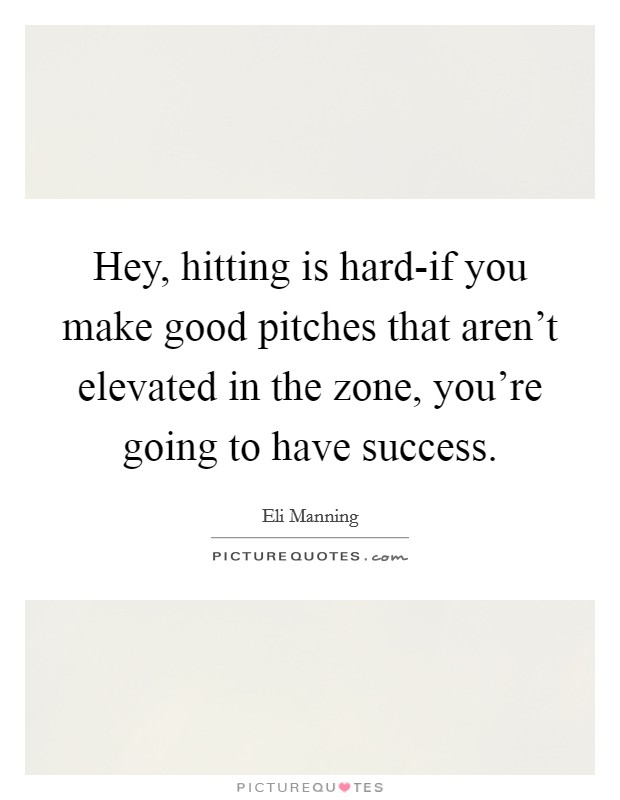 Hey, hitting is hard-if you make good pitches that aren't elevated in the zone, you're going to have success Picture Quote #1
