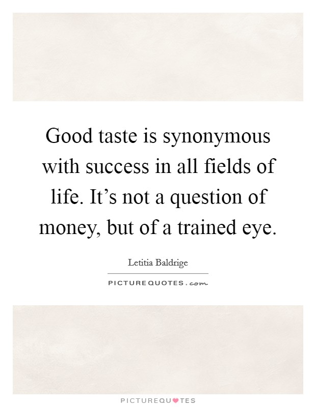 Good taste is synonymous with success in all fields of life. It's not a question of money, but of a trained eye Picture Quote #1