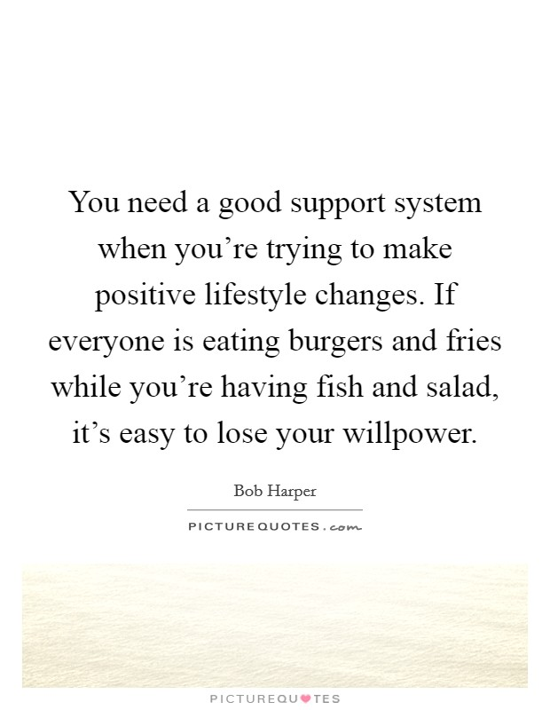 You need a good support system when you're trying to make positive lifestyle changes. If everyone is eating burgers and fries while you're having fish and salad, it's easy to lose your willpower Picture Quote #1