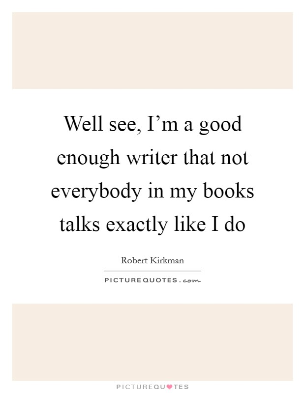 Well see, I'm a good enough writer that not everybody in my books talks exactly like I do Picture Quote #1
