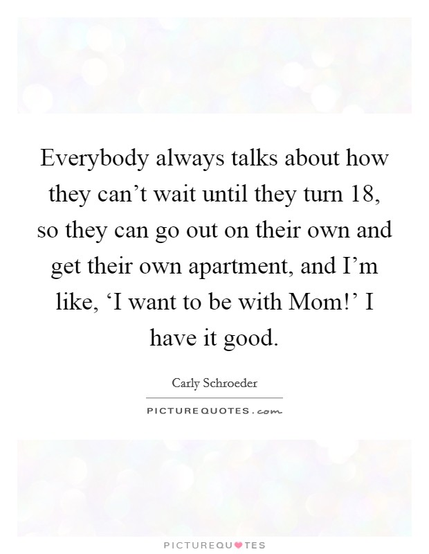 Everybody always talks about how they can't wait until they turn 18, so they can go out on their own and get their own apartment, and I'm like, 'I want to be with Mom!' I have it good Picture Quote #1