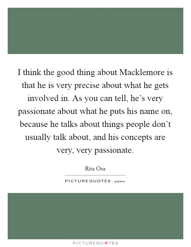 I think the good thing about Macklemore is that he is very precise about what he gets involved in. As you can tell, he's very passionate about what he puts his name on, because he talks about things people don't usually talk about, and his concepts are very, very passionate Picture Quote #1