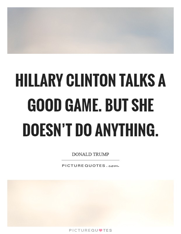 Hillary Clinton talks a good game. But she doesn't do anything Picture Quote #1