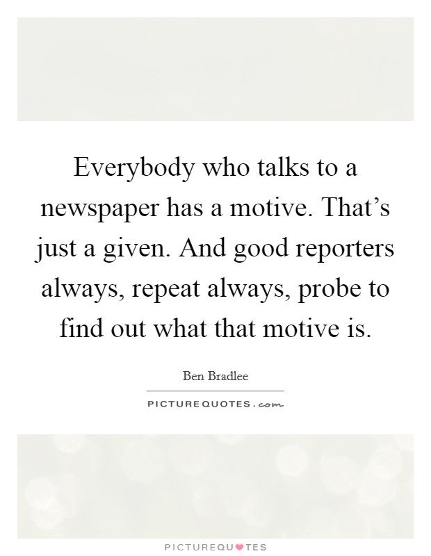 Everybody who talks to a newspaper has a motive. That's just a given. And good reporters always, repeat always, probe to find out what that motive is Picture Quote #1