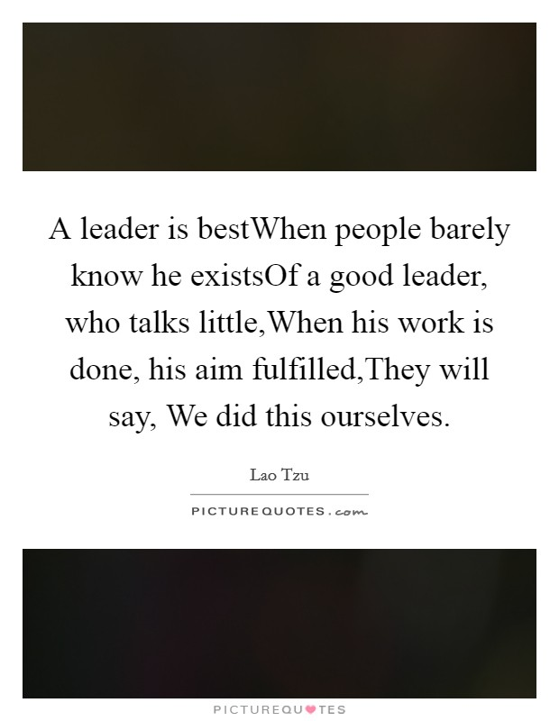 A leader is bestWhen people barely know he existsOf a good leader, who talks little,When his work is done, his aim fulfilled,They will say, We did this ourselves Picture Quote #1