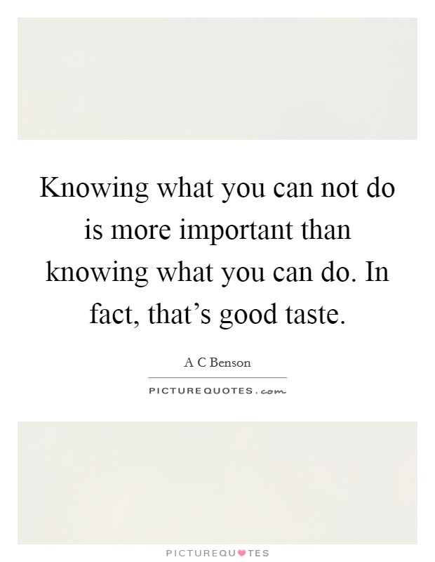 Knowing what you can not do is more important than knowing what you can do. In fact, that's good taste Picture Quote #1