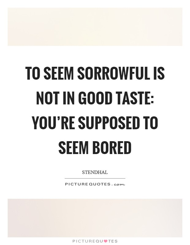 To seem sorrowful is not in good taste: You're supposed to seem bored Picture Quote #1