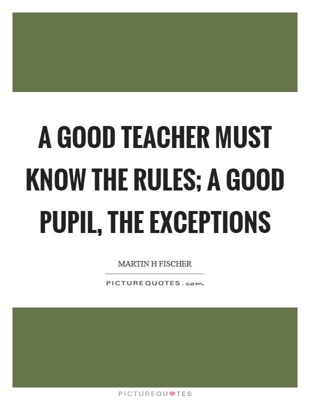 A good teacher must know the rules; a good pupil, the exceptions Picture Quote #1
