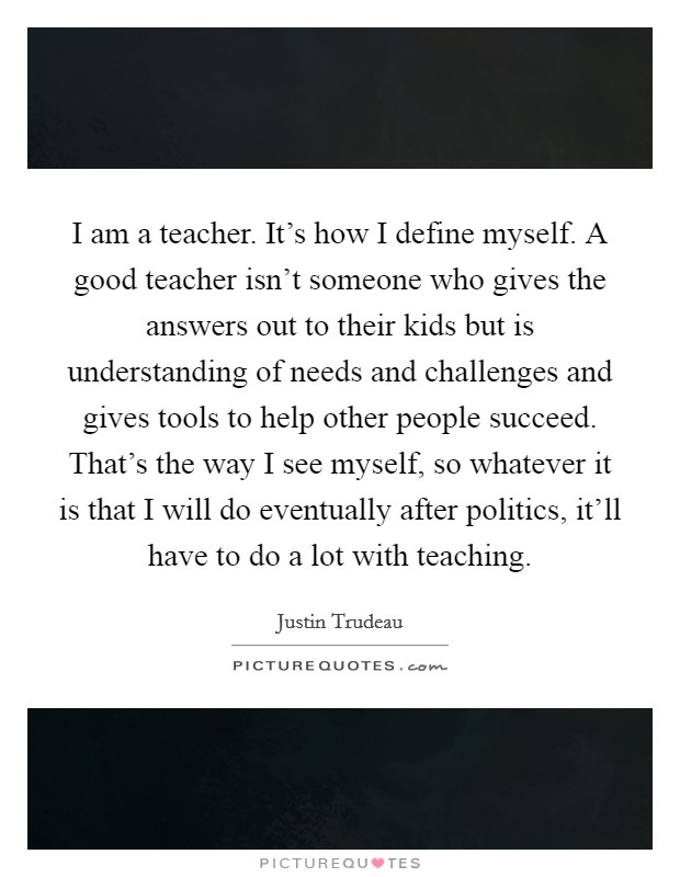 I am a teacher. It's how I define myself. A good teacher isn't someone who gives the answers out to their kids but is understanding of needs and challenges and gives tools to help other people succeed. That's the way I see myself, so whatever it is that I will do eventually after politics, it'll have to do a lot with teaching Picture Quote #1
