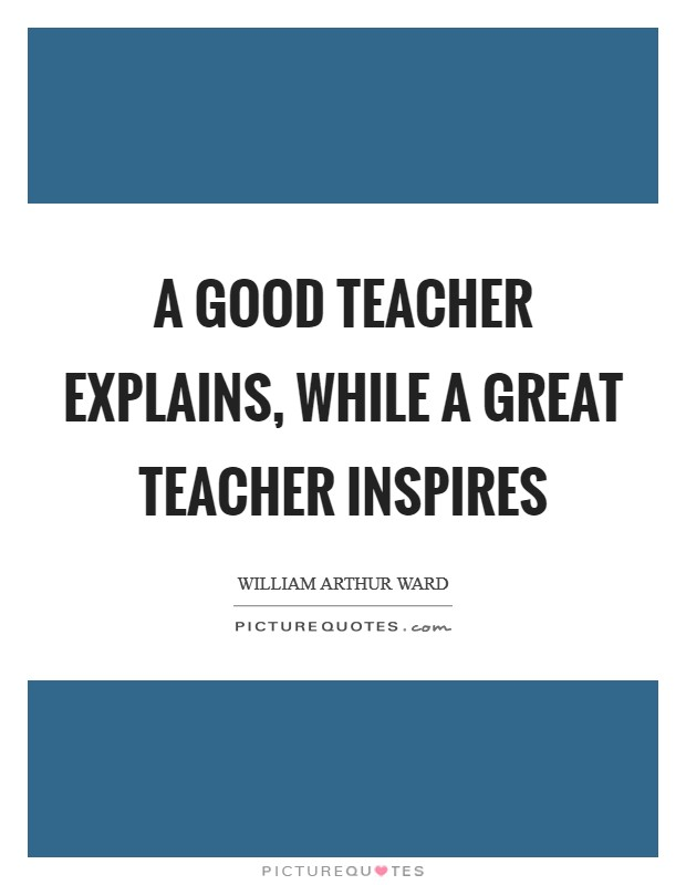 A good teacher explains, while a great teacher inspires Picture Quote #1
