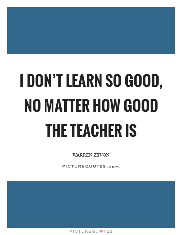 I don't learn so good, no matter how good the teacher is Picture Quote #1
