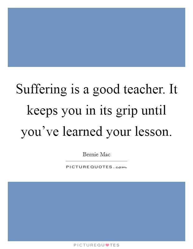 Suffering is a good teacher. It keeps you in its grip until you've learned your lesson Picture Quote #1
