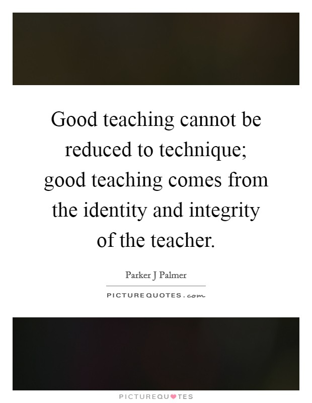 Good teaching cannot be reduced to technique; good teaching comes from the identity and integrity of the teacher Picture Quote #1