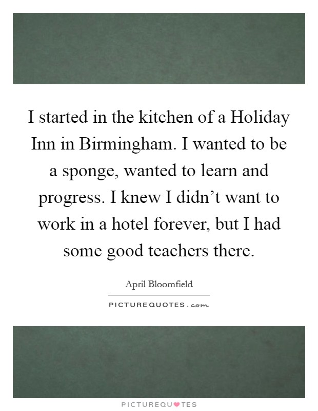 I started in the kitchen of a Holiday Inn in Birmingham. I wanted to be a sponge, wanted to learn and progress. I knew I didn't want to work in a hotel forever, but I had some good teachers there Picture Quote #1