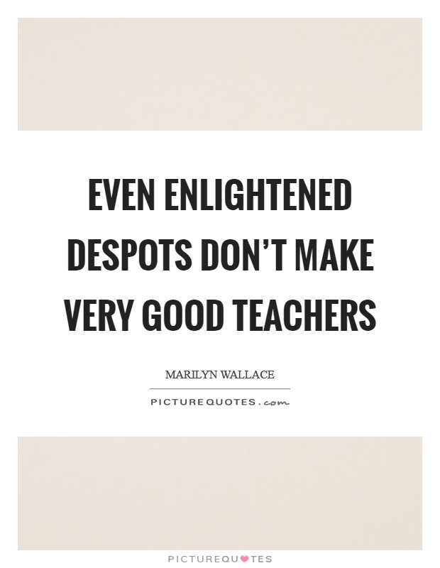 Even enlightened despots don't make very good teachers Picture Quote #1
