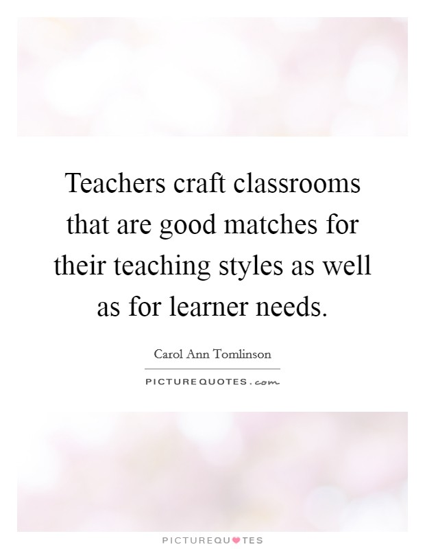 Teachers craft classrooms that are good matches for their teaching styles as well as for learner needs Picture Quote #1