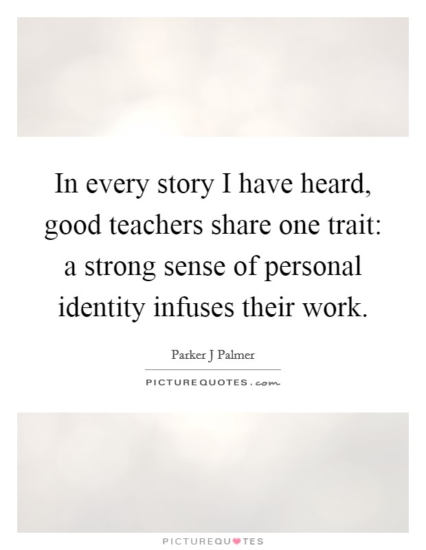 In every story I have heard, good teachers share one trait: a strong sense of personal identity infuses their work Picture Quote #1