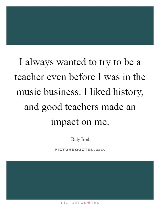 I always wanted to try to be a teacher even before I was in the music business. I liked history, and good teachers made an impact on me Picture Quote #1