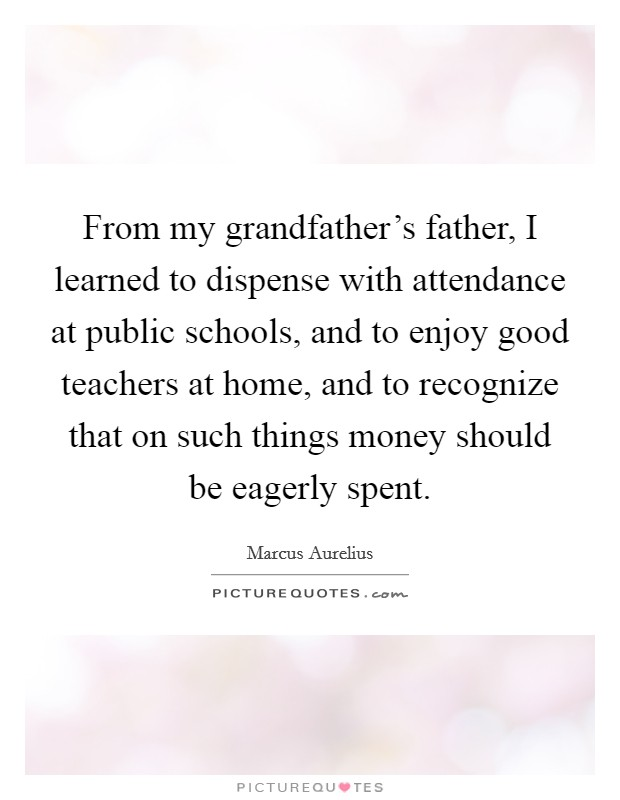 From my grandfather's father, I learned to dispense with attendance at public schools, and to enjoy good teachers at home, and to recognize that on such things money should be eagerly spent Picture Quote #1