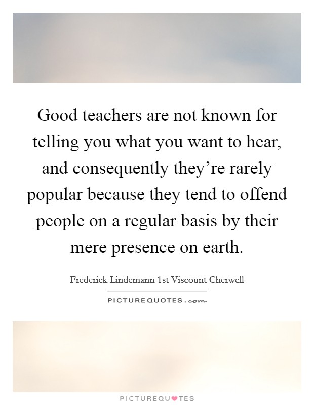 Good teachers are not known for telling you what you want to hear, and consequently they're rarely popular because they tend to offend people on a regular basis by their mere presence on earth Picture Quote #1