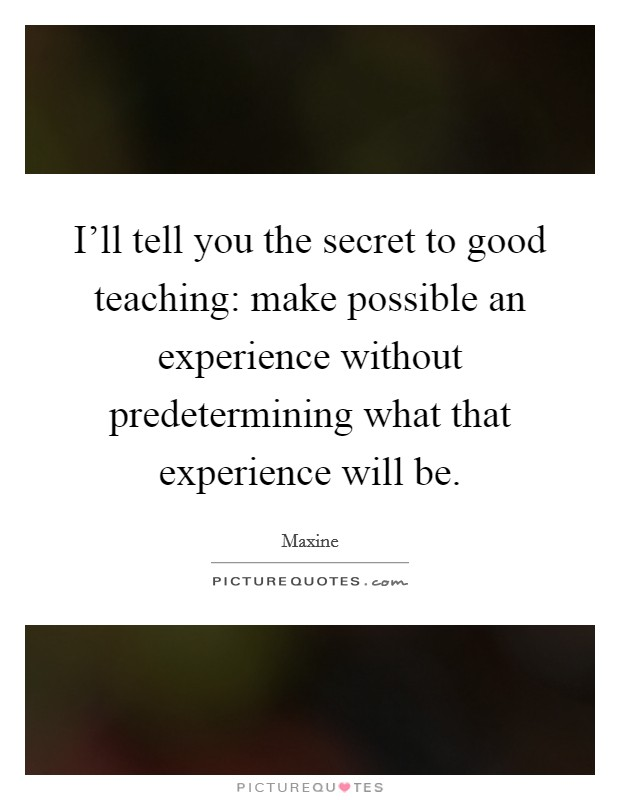 I'll tell you the secret to good teaching: make possible an experience without predetermining what that experience will be Picture Quote #1