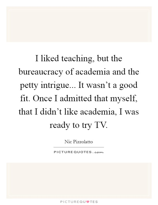I liked teaching, but the bureaucracy of academia and the petty intrigue... It wasn't a good fit. Once I admitted that myself, that I didn't like academia, I was ready to try TV Picture Quote #1