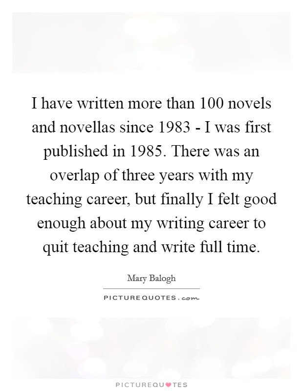I have written more than 100 novels and novellas since 1983 - I was first published in 1985. There was an overlap of three years with my teaching career, but finally I felt good enough about my writing career to quit teaching and write full time Picture Quote #1
