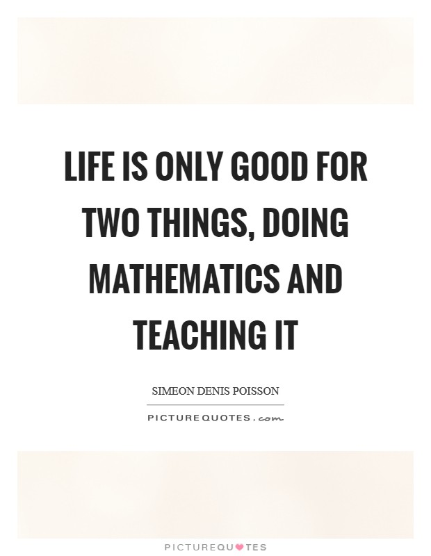 Life is only good for two things, doing mathematics and teaching it Picture Quote #1