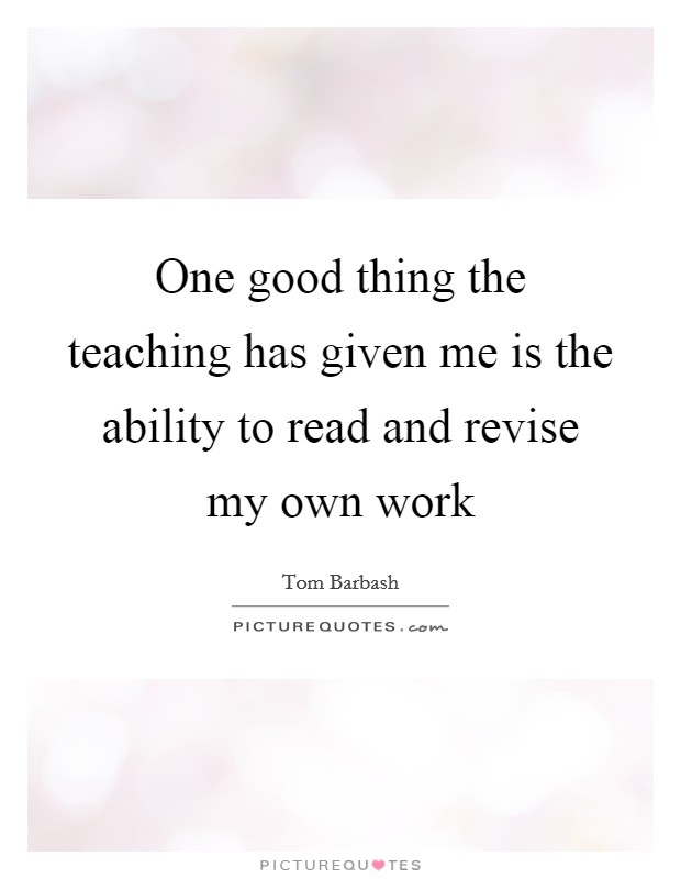 One good thing the teaching has given me is the ability to read and revise my own work Picture Quote #1