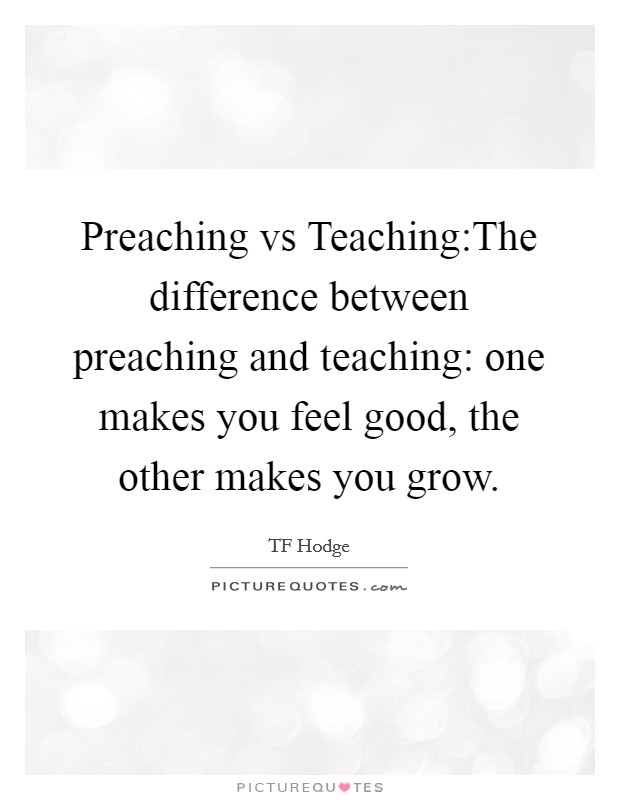 Preaching vs Teaching:The difference between preaching and teaching: one makes you feel good, the other makes you grow Picture Quote #1