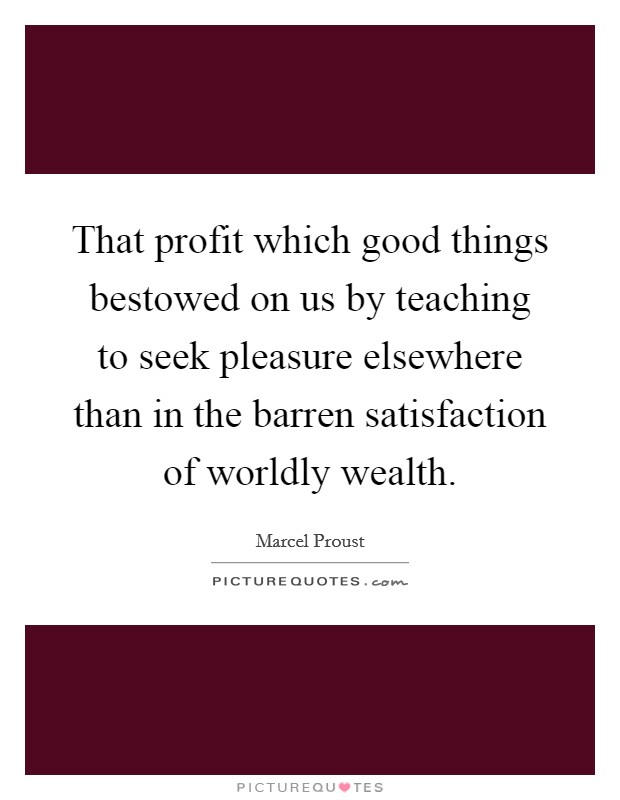 That profit which good things bestowed on us by teaching to seek pleasure elsewhere than in the barren satisfaction of worldly wealth Picture Quote #1