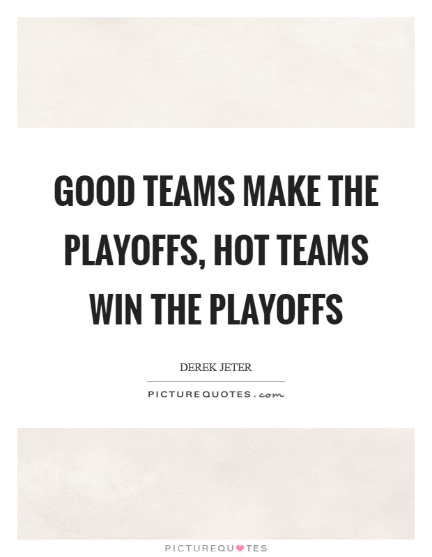 Good teams make the playoffs, hot teams win the playoffs Picture Quote #1