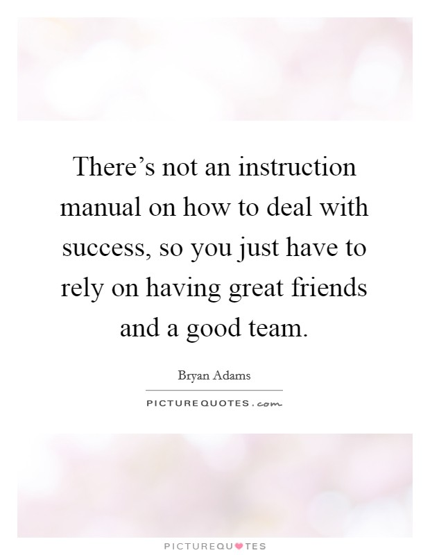 There's not an instruction manual on how to deal with success, so you just have to rely on having great friends and a good team Picture Quote #1