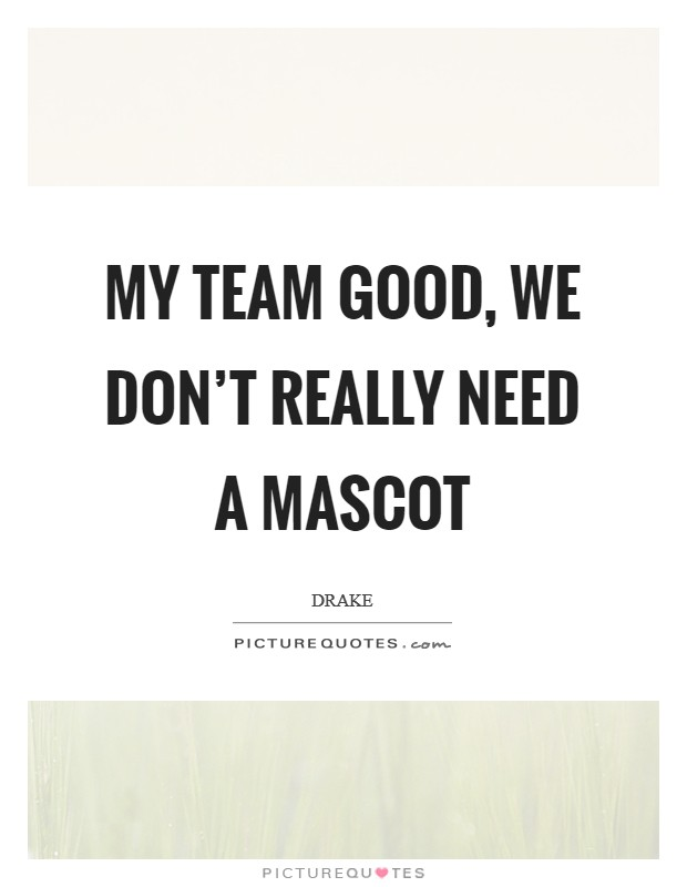 My team good, we don't really need a mascot Picture Quote #1