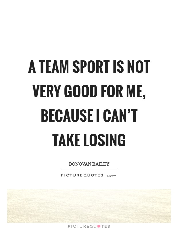 A team sport is not very good for me, because I can't take losing Picture Quote #1