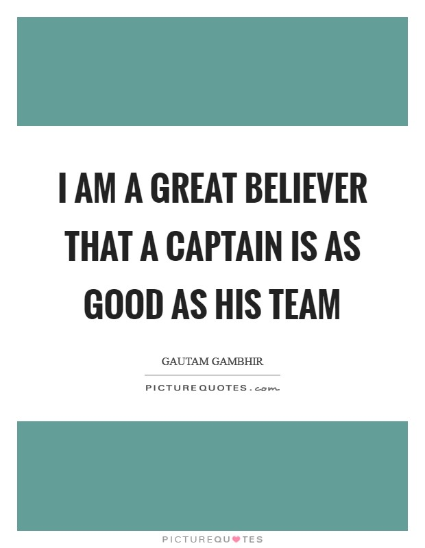 I am a great believer that a captain is as good as his team Picture Quote #1