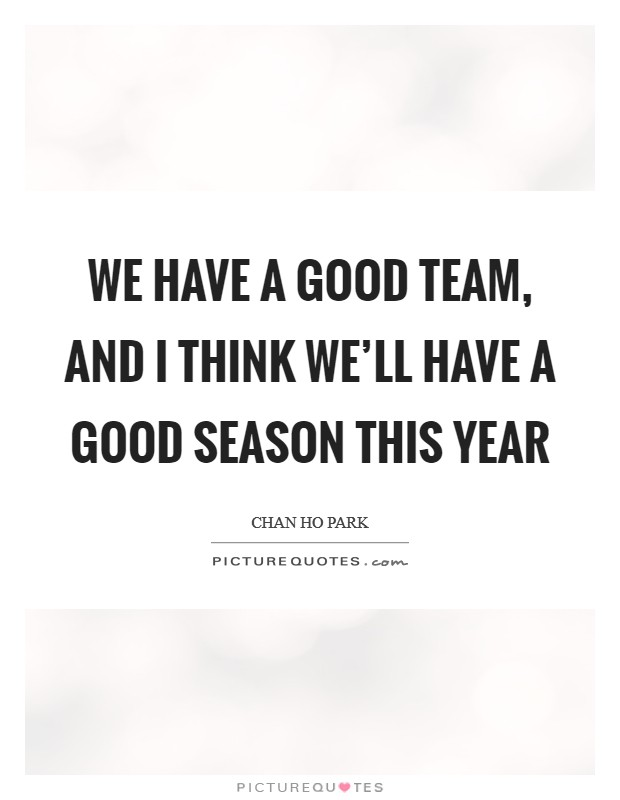 We have a good team, and I think we'll have a good season this year Picture Quote #1