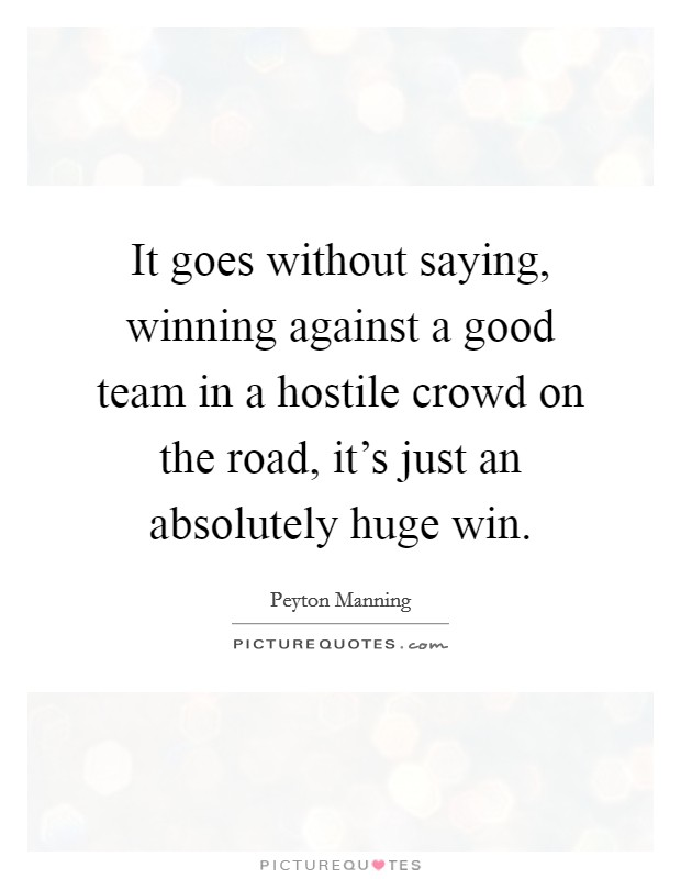 It goes without saying, winning against a good team in a hostile crowd on the road, it's just an absolutely huge win Picture Quote #1