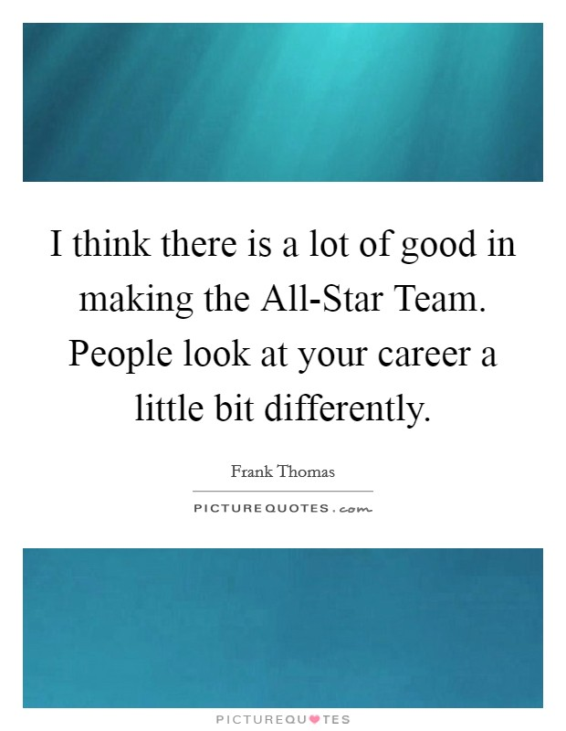 I think there is a lot of good in making the All-Star Team. People look at your career a little bit differently. Picture Quote #1
