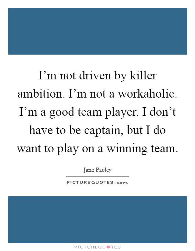 I'm not driven by killer ambition. I'm not a workaholic. I'm a good team player. I don't have to be captain, but I do want to play on a winning team Picture Quote #1