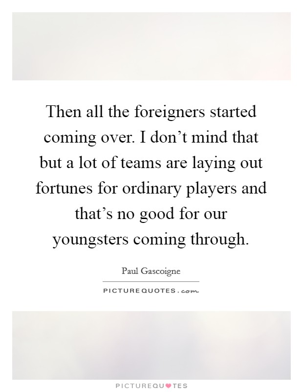 Then all the foreigners started coming over. I don't mind that but a lot of teams are laying out fortunes for ordinary players and that's no good for our youngsters coming through Picture Quote #1
