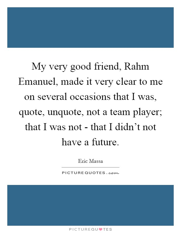 My very good friend, Rahm Emanuel, made it very clear to me on several occasions that I was, quote, unquote, not a team player; that I was not - that I didn't not have a future Picture Quote #1