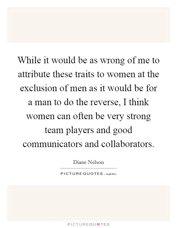 While it would be as wrong of me to attribute these traits to women at the exclusion of men as it would be for a man to do the reverse, I think women can often be very strong team players and good communicators and collaborators Picture Quote #1