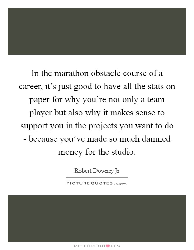 In the marathon obstacle course of a career, it's just good to have all the stats on paper for why you're not only a team player but also why it makes sense to support you in the projects you want to do - because you've made so much damned money for the studio Picture Quote #1