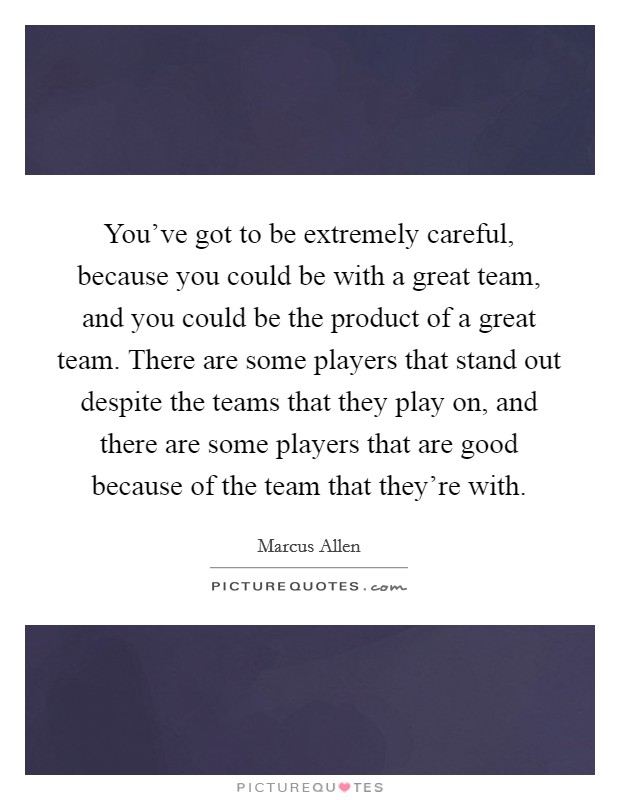 You've got to be extremely careful, because you could be with a great team, and you could be the product of a great team. There are some players that stand out despite the teams that they play on, and there are some players that are good because of the team that they're with. Picture Quote #1