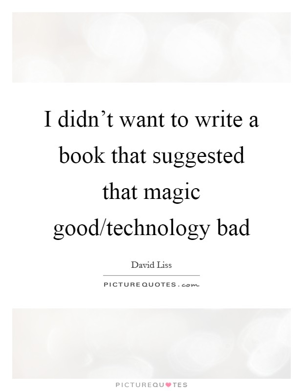 I didn't want to write a book that suggested that magic good/technology bad Picture Quote #1