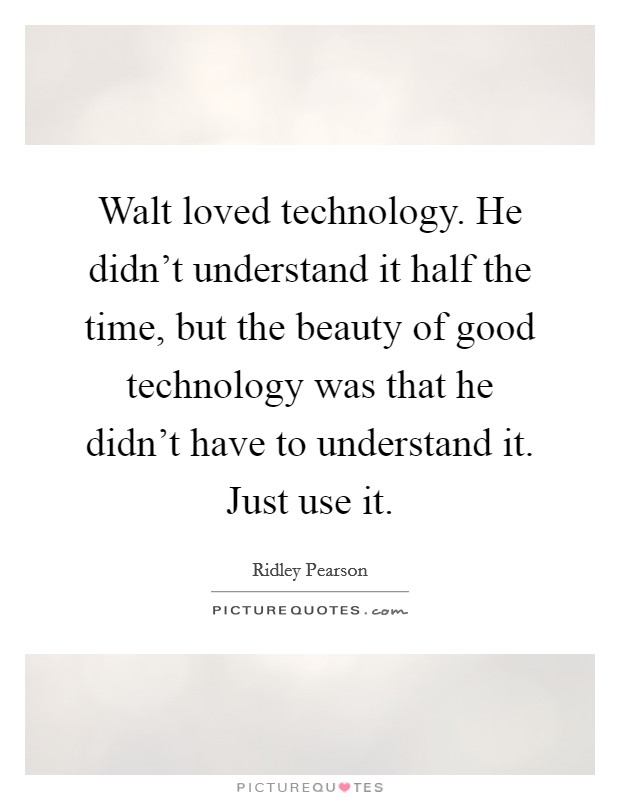 Walt loved technology. He didn't understand it half the time, but the beauty of good technology was that he didn't have to understand it. Just use it Picture Quote #1